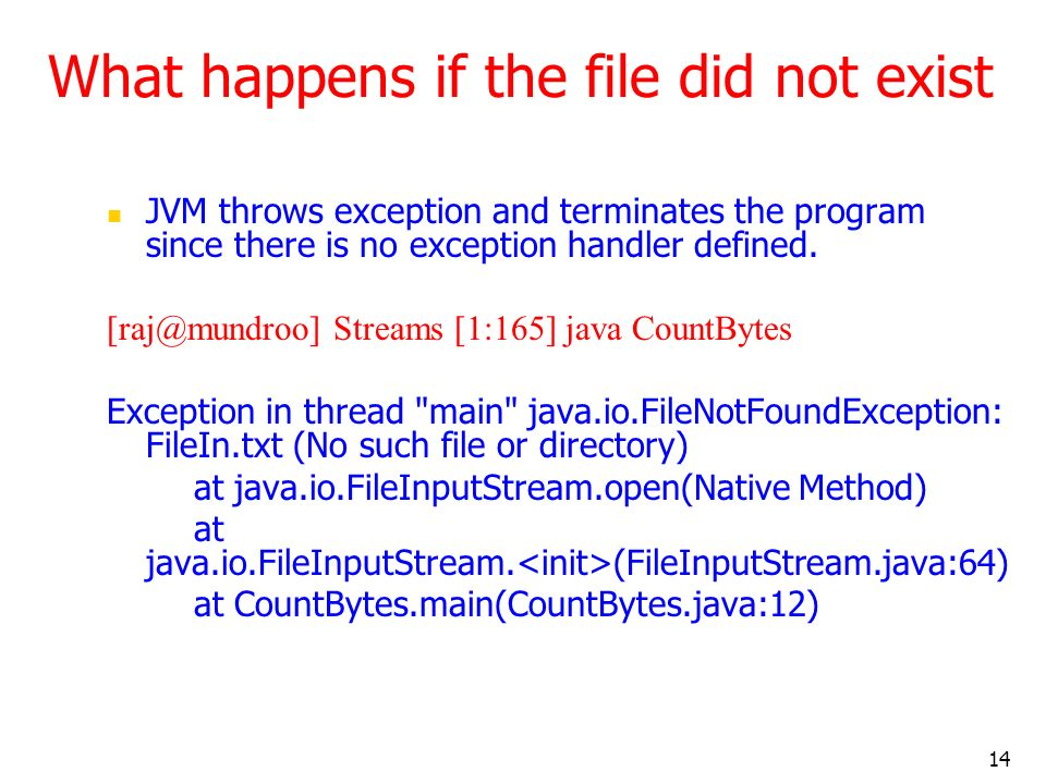 14 What happens if the file did not exist JVM throws exception and terminates the program since there is no exception handler defined.