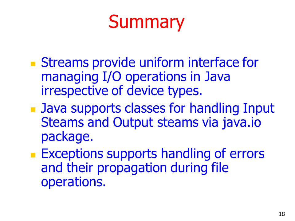 18 Summary Streams provide uniform interface for managing I/O operations in Java irrespective of device types.