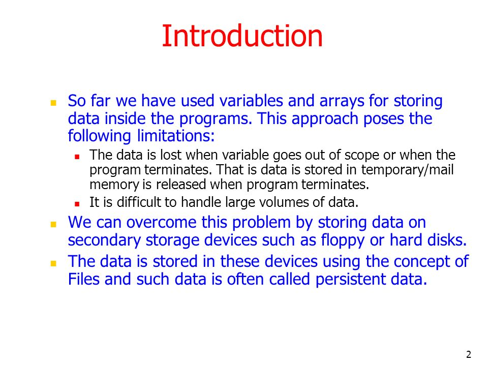 2 Introduction So far we have used variables and arrays for storing data inside the programs.