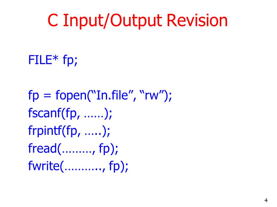 4 C Input/Output Revision FILE* fp; fp = fopen(In.file, rw); fscanf(fp, ……); frpintf(fp, …..); fread(………, fp); fwrite(……….., fp);