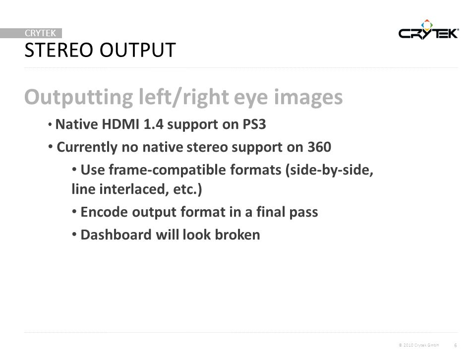 CRYTEK © 2010 Crytek GmbH STEREO OUTPUT Outputting left/right eye images Native HDMI 1.4 support on PS3 Currently no native stereo support on 360 Use frame-compatible formats (side-by-side, line interlaced, etc.) Encode output format in a final pass Dashboard will look broken 6