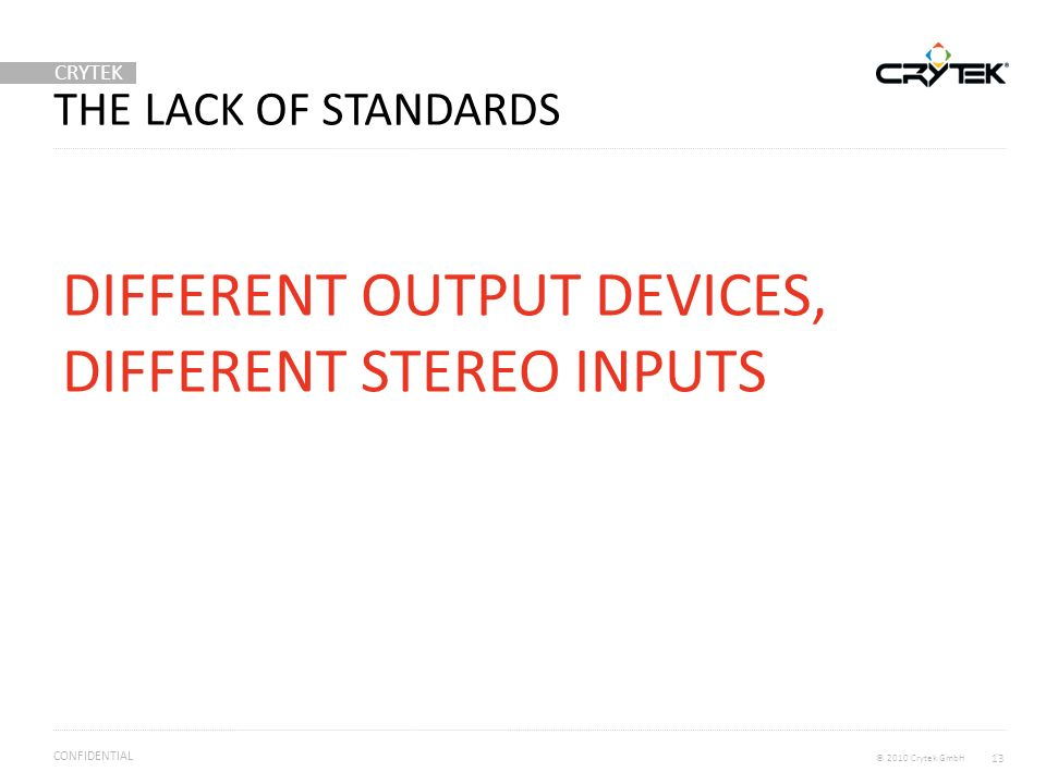 CRYTEK © 2010 Crytek GmbH CONFIDENTIAL THE LACK OF STANDARDS DIFFERENT OUTPUT DEVICES, DIFFERENT STEREO INPUTS 13