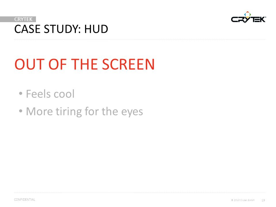 CRYTEK © 2010 Crytek GmbH CONFIDENTIAL CASE STUDY: HUD Feels cool More tiring for the eyes OUT OF THE SCREEN 19