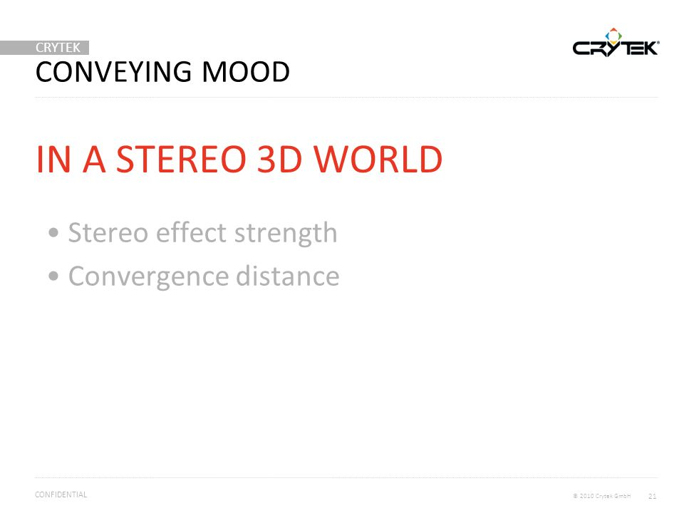 CRYTEK © 2010 Crytek GmbH CONFIDENTIAL CONVEYING MOOD Stereo effect strength Convergence distance IN A STEREO 3D WORLD 21