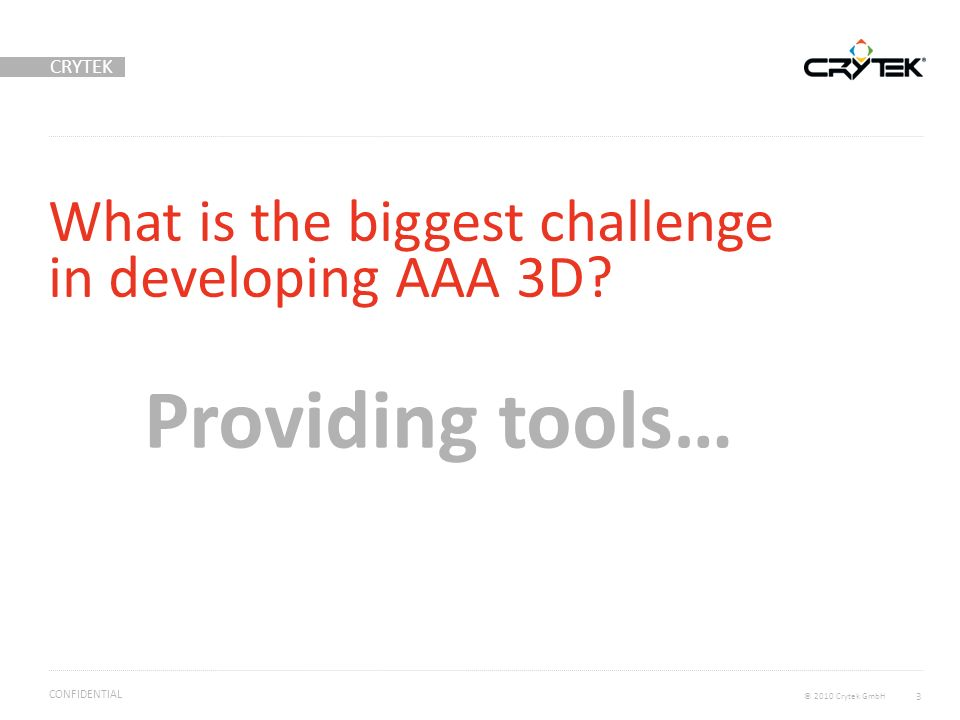 CRYTEK © 2010 Crytek GmbH CONFIDENTIAL What is the biggest challenge in developing AAA 3D.