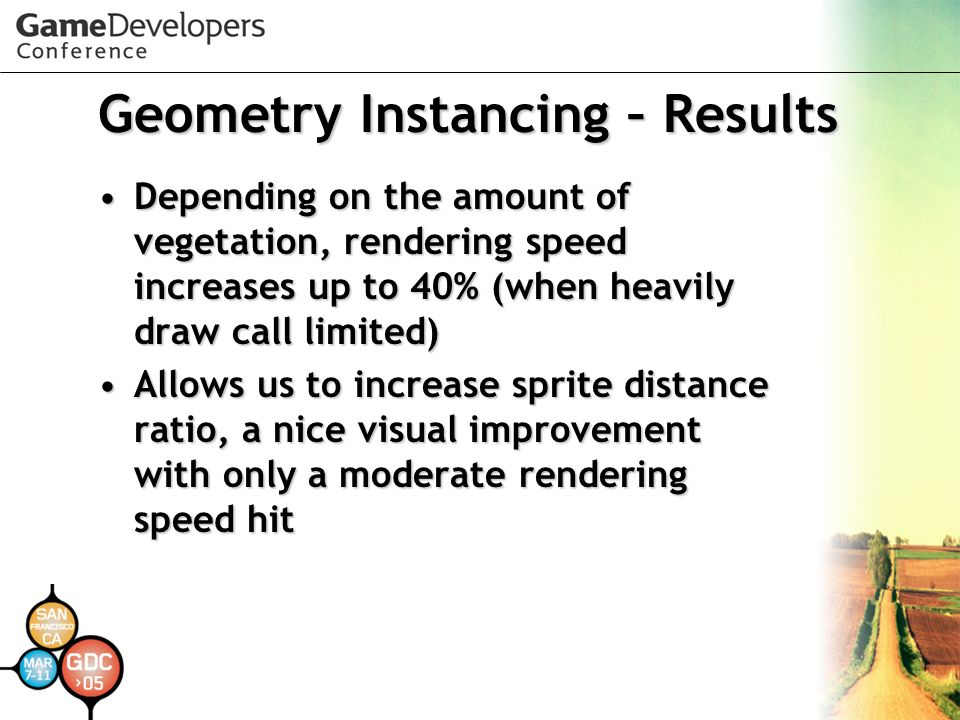 Geometry Instancing – Results Depending on the amount of vegetation, rendering speed increases up to 40% (when heavily draw call limited)Depending on the amount of vegetation, rendering speed increases up to 40% (when heavily draw call limited) Allows us to increase sprite distance ratio, a nice visual improvement with only a moderate rendering speed hitAllows us to increase sprite distance ratio, a nice visual improvement with only a moderate rendering speed hit