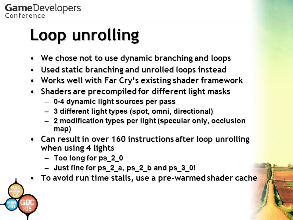 Loop unrolling We chose not to use dynamic branching and loopsWe chose not to use dynamic branching and loops Used static branching and unrolled loops insteadUsed static branching and unrolled loops instead Works well with Far Crys existing shader frameworkWorks well with Far Crys existing shader framework Shaders are precompiled for different light masksShaders are precompiled for different light masks –0-4 dynamic light sources per pass –3 different light types (spot, omni, directional) –2 modification types per light (specular only, occlusion map) Can result in over 160 instructions after loop unrolling when using 4 lightsCan result in over 160 instructions after loop unrolling when using 4 lights –Too long for ps_2_0 –Just fine for ps_2_a, ps_2_b and ps_3_0.
