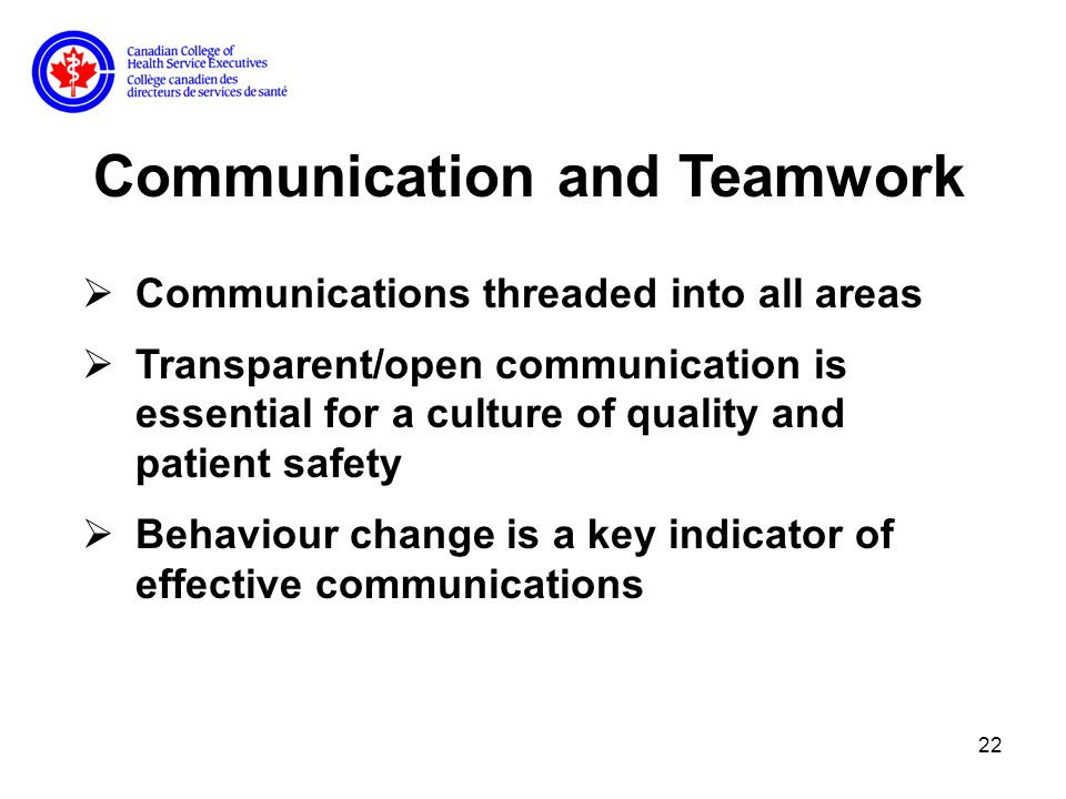 22 Communication and Teamwork Communications threaded into all areas Transparent/open communication is essential for a culture of quality and patient safety Behaviour change is a key indicator of effective communications