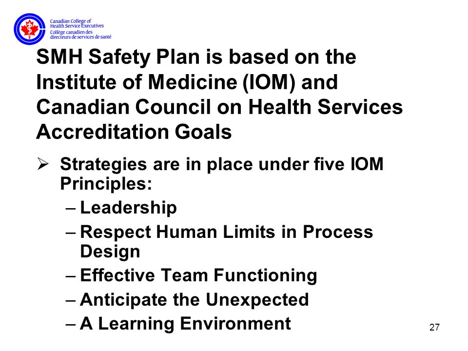 27 SMH Safety Plan is based on the Institute of Medicine (IOM) and Canadian Council on Health Services Accreditation Goals Strategies are in place under five IOM Principles: –Leadership –Respect Human Limits in Process Design –Effective Team Functioning –Anticipate the Unexpected –A Learning Environment