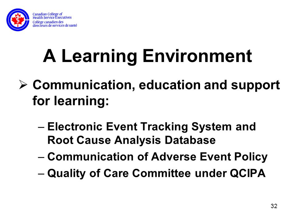 32 A Learning Environment Communication, education and support for learning: –Electronic Event Tracking System and Root Cause Analysis Database –Communication of Adverse Event Policy –Quality of Care Committee under QCIPA