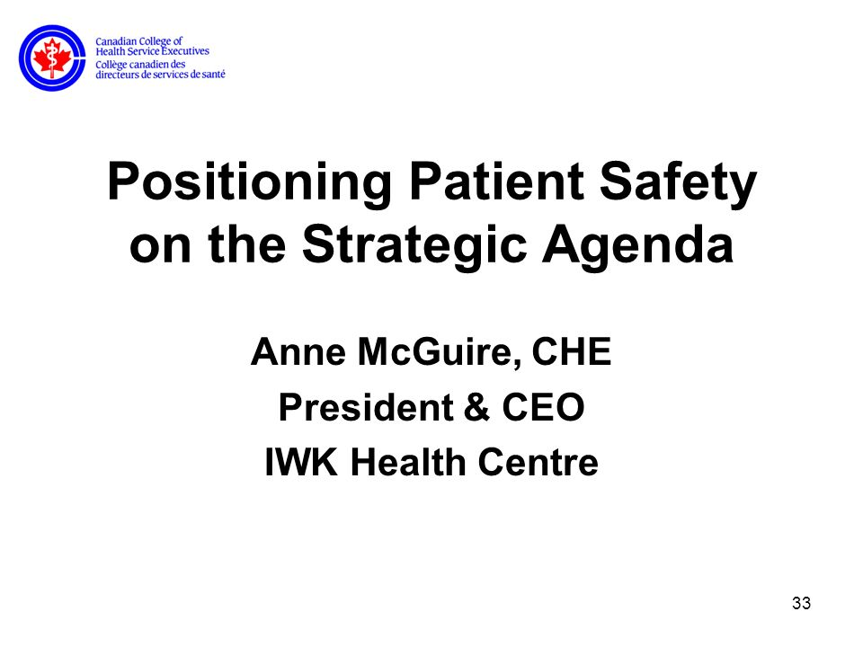 33 Positioning Patient Safety on the Strategic Agenda Anne McGuire, CHE President & CEO IWK Health Centre
