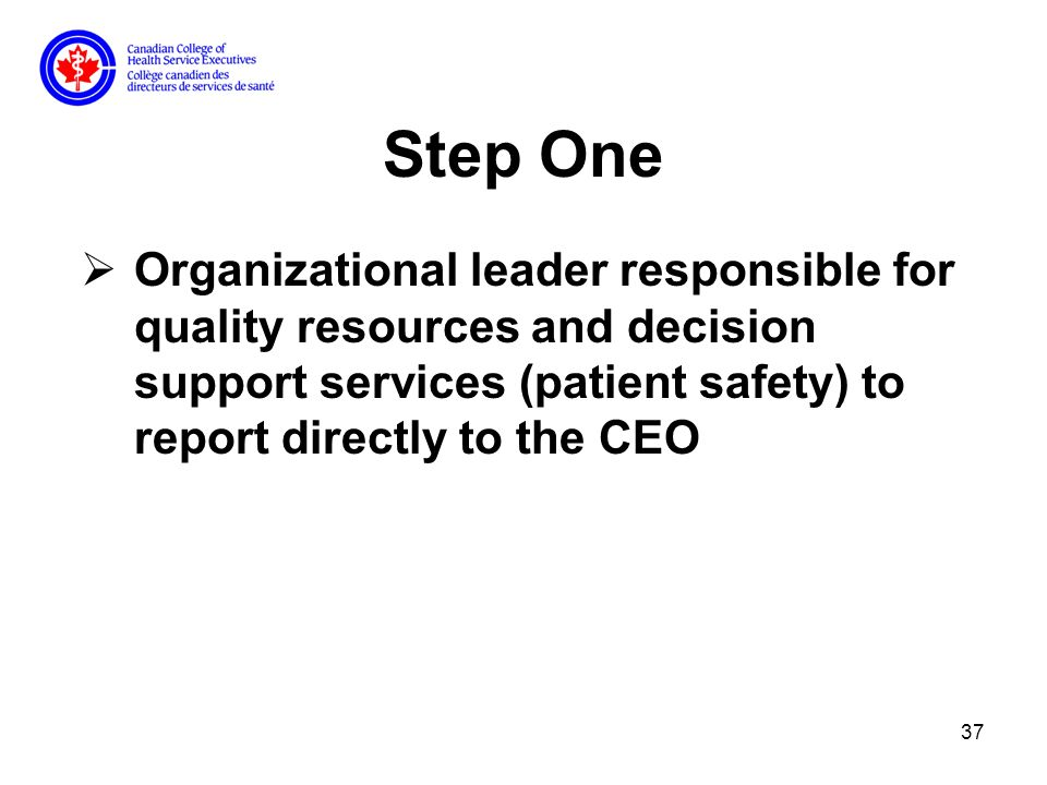 37 Step One Organizational leader responsible for quality resources and decision support services (patient safety) to report directly to the CEO