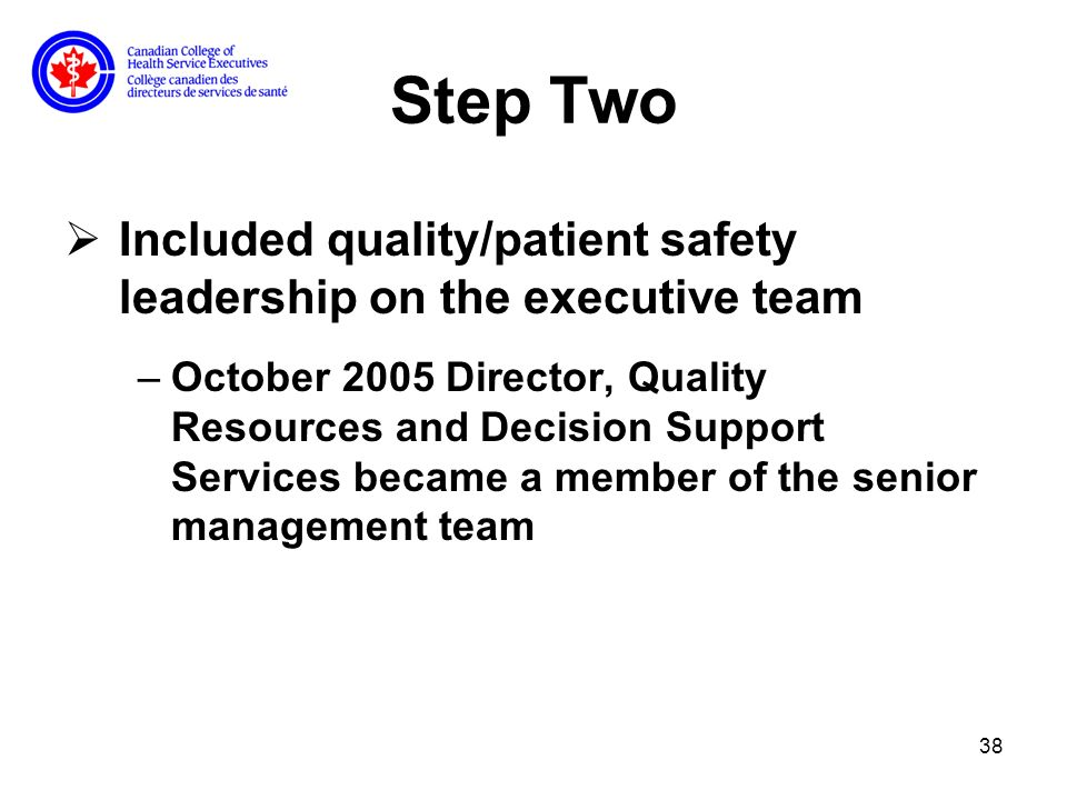 38 Step Two Included quality/patient safety leadership on the executive team –October 2005 Director, Quality Resources and Decision Support Services became a member of the senior management team