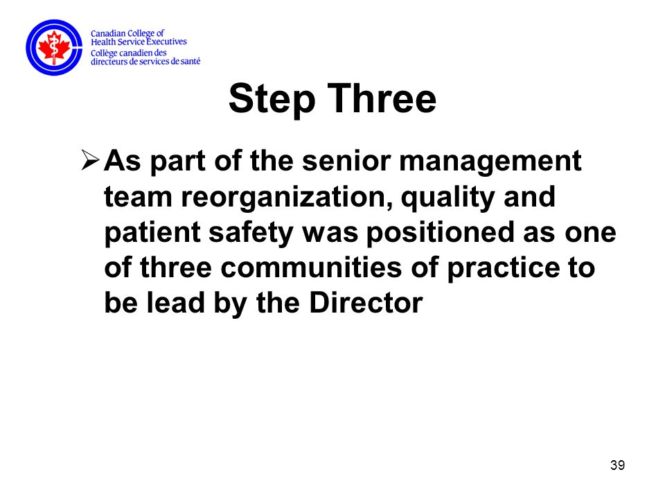 39 Step Three As part of the senior management team reorganization, quality and patient safety was positioned as one of three communities of practice to be lead by the Director
