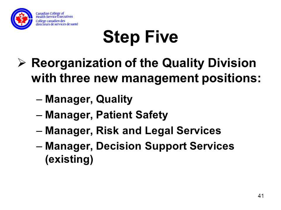 41 Step Five Reorganization of the Quality Division with three new management positions: –Manager, Quality –Manager, Patient Safety –Manager, Risk and Legal Services –Manager, Decision Support Services (existing)