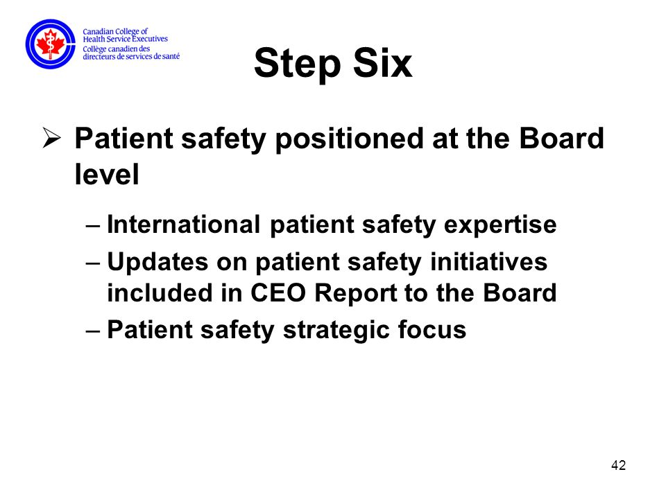 42 Step Six Patient safety positioned at the Board level –International patient safety expertise –Updates on patient safety initiatives included in CEO Report to the Board –Patient safety strategic focus
