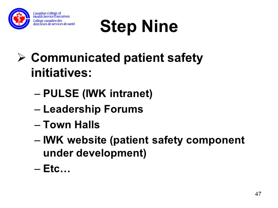 47 Step Nine Communicated patient safety initiatives: –PULSE (IWK intranet) –Leadership Forums –Town Halls –IWK website (patient safety component under development) –Etc…