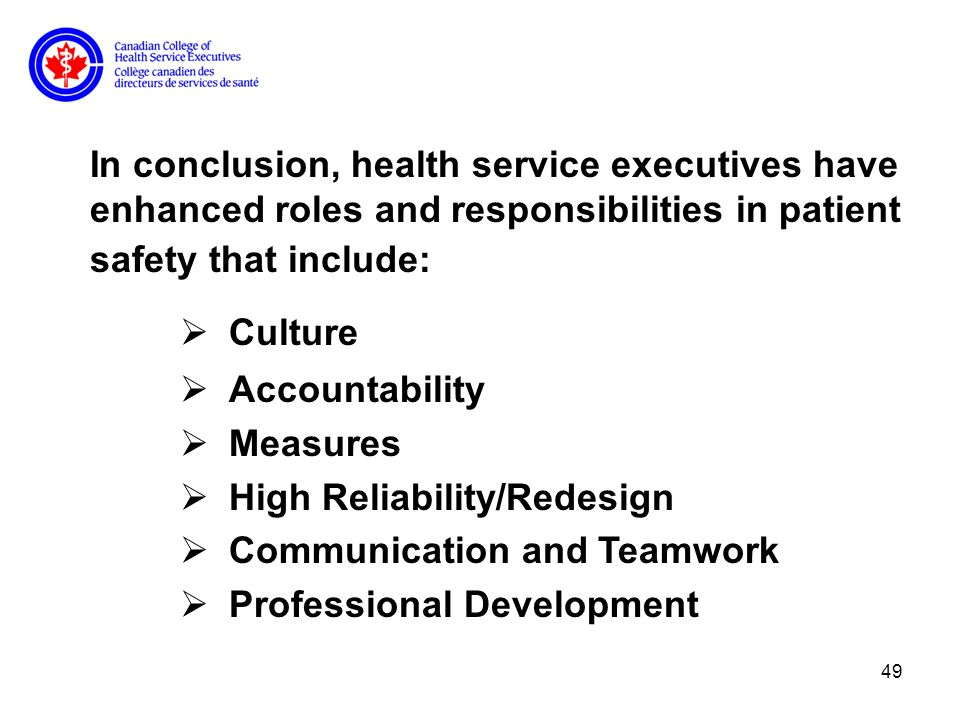 49 In conclusion, health service executives have enhanced roles and responsibilities in patient safety that include: Culture Accountability Measures High Reliability/Redesign Communication and Teamwork Professional Development