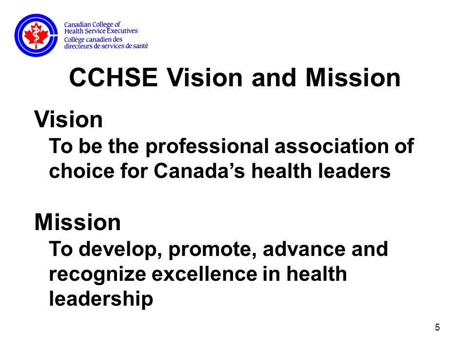 5 CCHSE Vision and Mission Vision To be the professional association of choice for Canadas health leaders Mission To develop, promote, advance and recognize excellence in health leadership