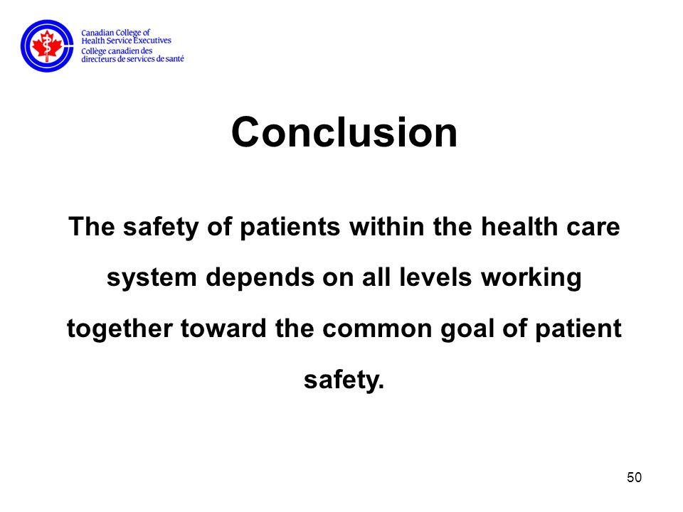 50 Conclusion The safety of patients within the health care system depends on all levels working together toward the common goal of patient safety.