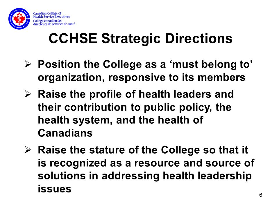 6 CCHSE Strategic Directions Position the College as a must belong to organization, responsive to its members Raise the profile of health leaders and their contribution to public policy, the health system, and the health of Canadians Raise the stature of the College so that it is recognized as a resource and source of solutions in addressing health leadership issues