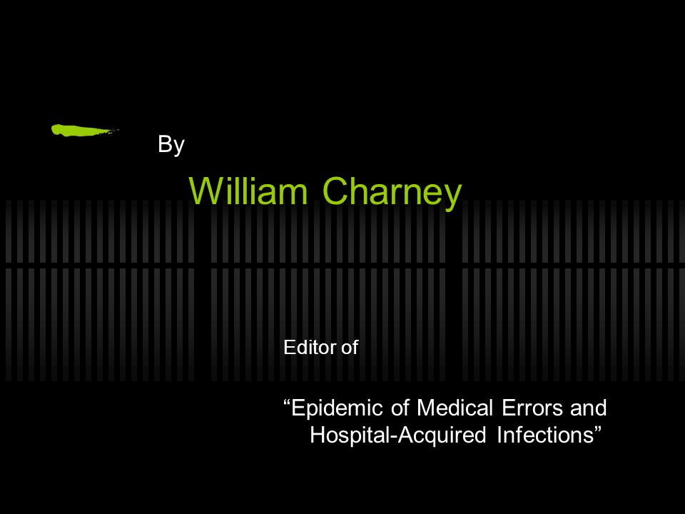 By William Charney Editor of Epidemic of Medical Errors and Hospital-Acquired Infections
