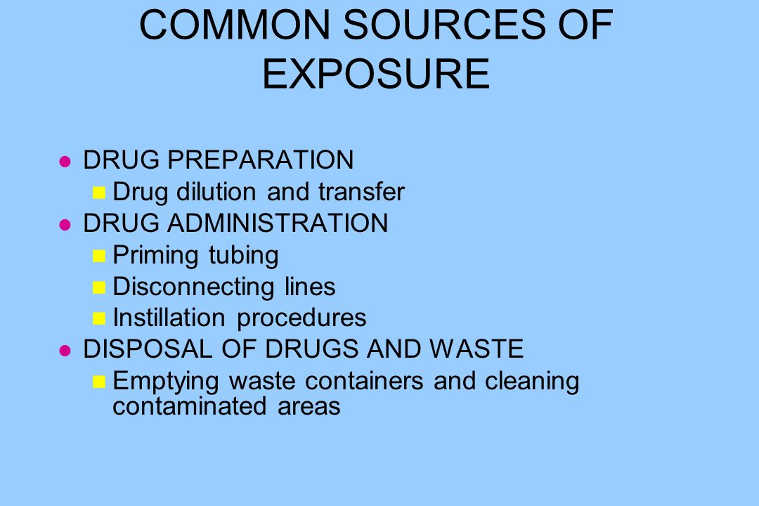 COMMON SOURCES OF EXPOSURE l DRUG PREPARATION n Drug dilution and transfer l DRUG ADMINISTRATION n Priming tubing n Disconnecting lines n Instillation procedures l DISPOSAL OF DRUGS AND WASTE n Emptying waste containers and cleaning contaminated areas