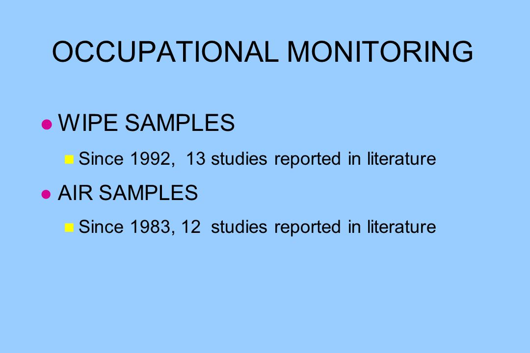 OCCUPATIONAL MONITORING l WIPE SAMPLES n Since 1992, 13 studies reported in literature l AIR SAMPLES n Since 1983, 12 studies reported in literature