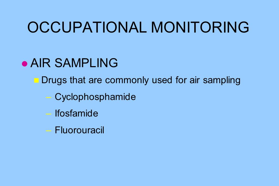 OCCUPATIONAL MONITORING l AIR SAMPLING n Drugs that are commonly used for air sampling – Cyclophosphamide – Ifosfamide – Fluorouracil