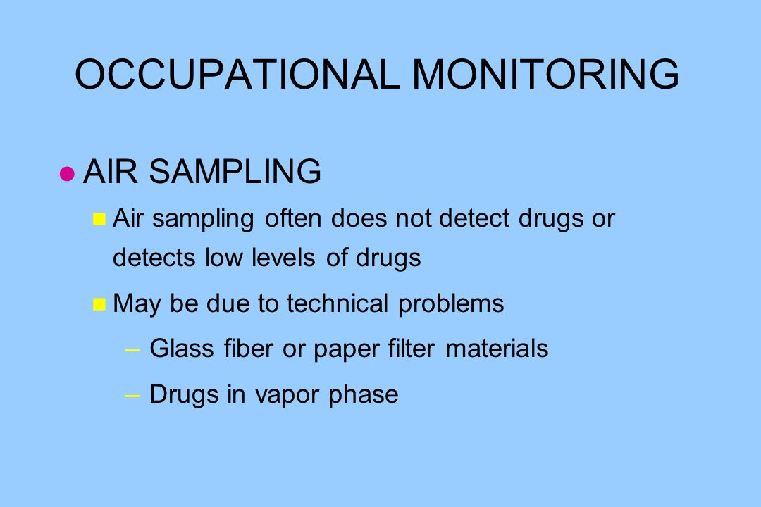 OCCUPATIONAL MONITORING l AIR SAMPLING n Air sampling often does not detect drugs or detects low levels of drugs n May be due to technical problems – Glass fiber or paper filter materials – Drugs in vapor phase