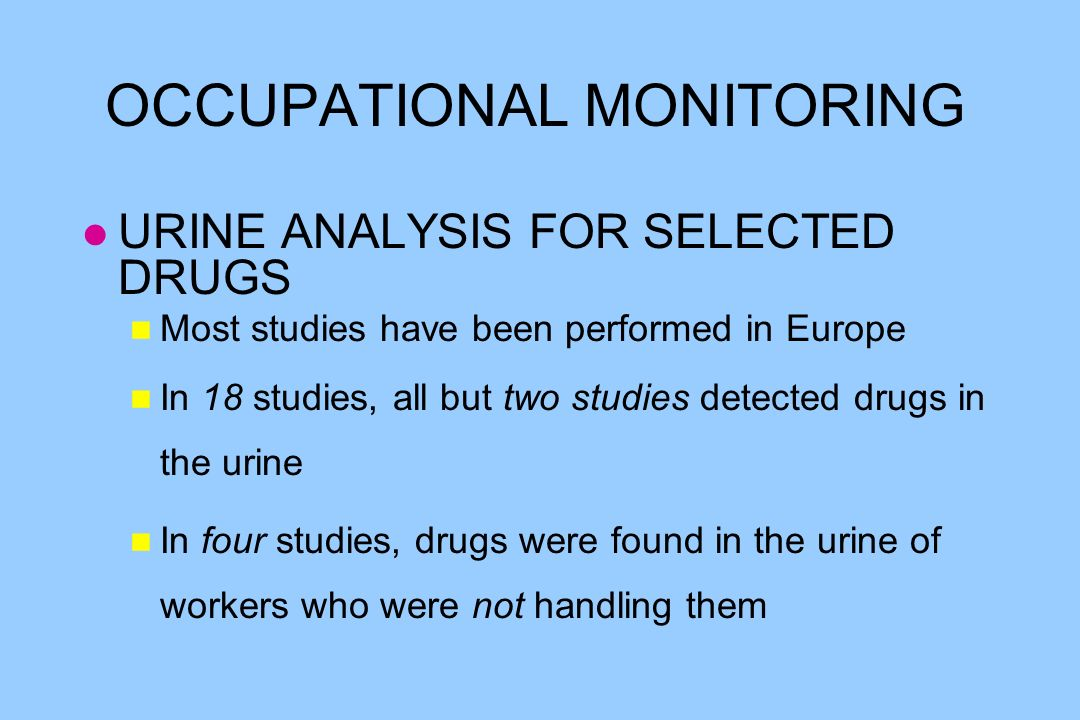 OCCUPATIONAL MONITORING l URINE ANALYSIS FOR SELECTED DRUGS n Most studies have been performed in Europe n In 18 studies, all but two studies detected drugs in the urine n In four studies, drugs were found in the urine of workers who were not handling them