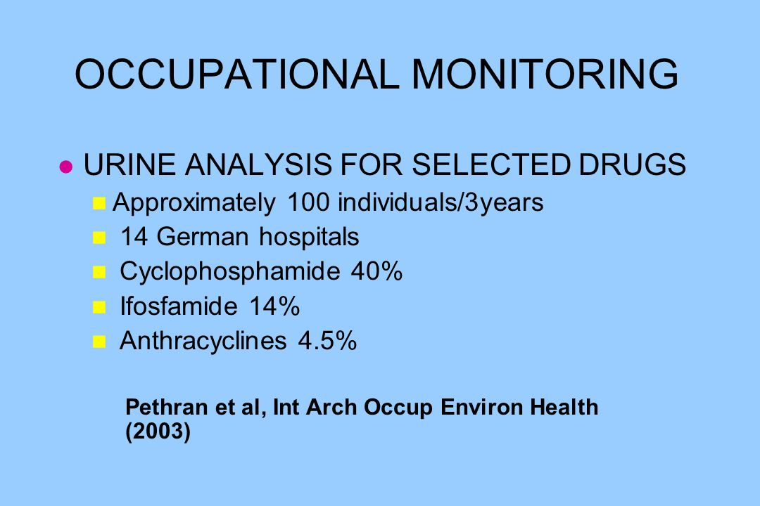 OCCUPATIONAL MONITORING l URINE ANALYSIS FOR SELECTED DRUGS n Approximately 100 individuals/3years n 14 German hospitals n Cyclophosphamide 40% n Ifosfamide 14% n Anthracyclines 4.5% Pethran et al, Int Arch Occup Environ Health (2003)