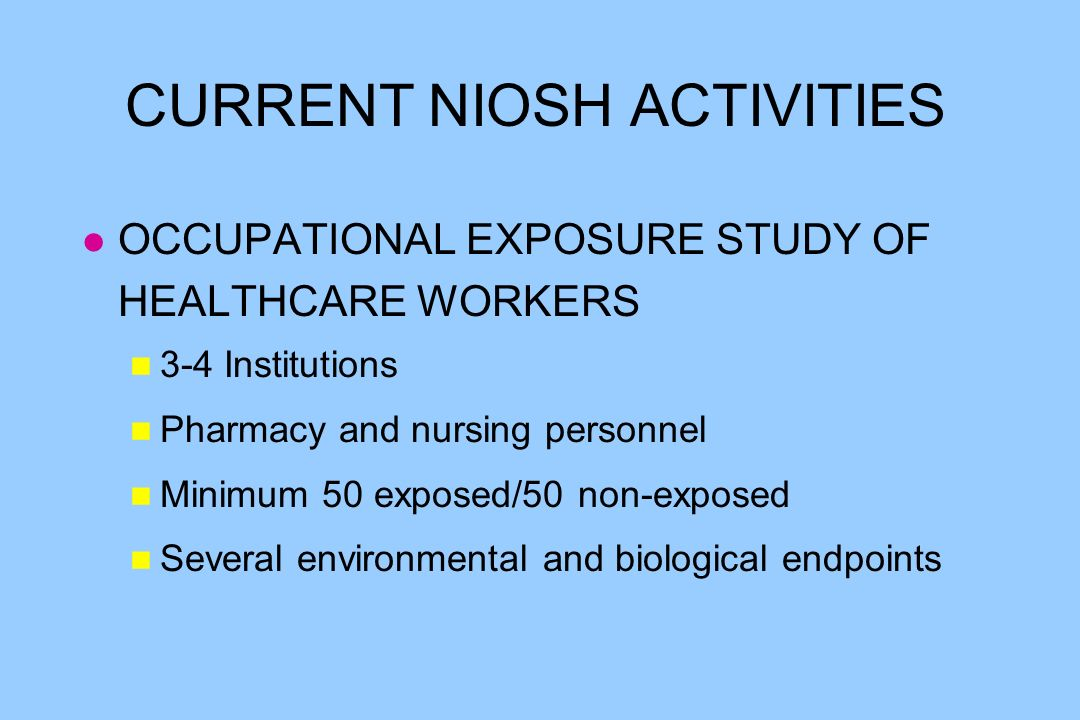 CURRENT NIOSH ACTIVITIES l OCCUPATIONAL EXPOSURE STUDY OF HEALTHCARE WORKERS n 3-4 Institutions n Pharmacy and nursing personnel n Minimum 50 exposed/50 non-exposed n Several environmental and biological endpoints