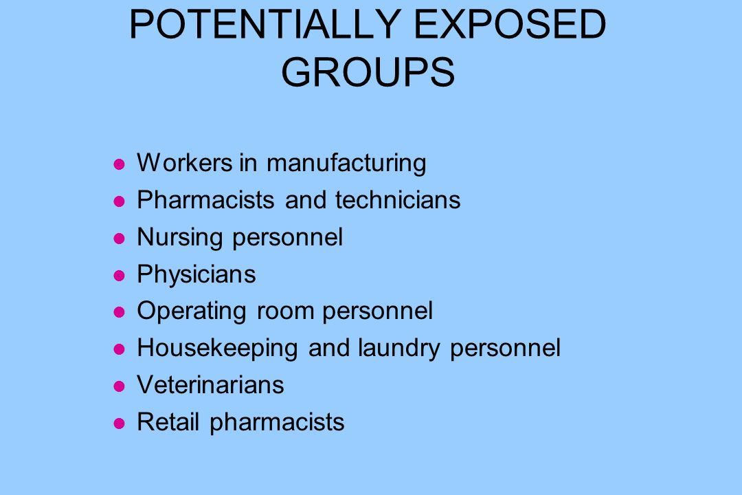 POTENTIALLY EXPOSED GROUPS l Workers in manufacturing l Pharmacists and technicians l Nursing personnel l Physicians l Operating room personnel l Housekeeping and laundry personnel l Veterinarians l Retail pharmacists
