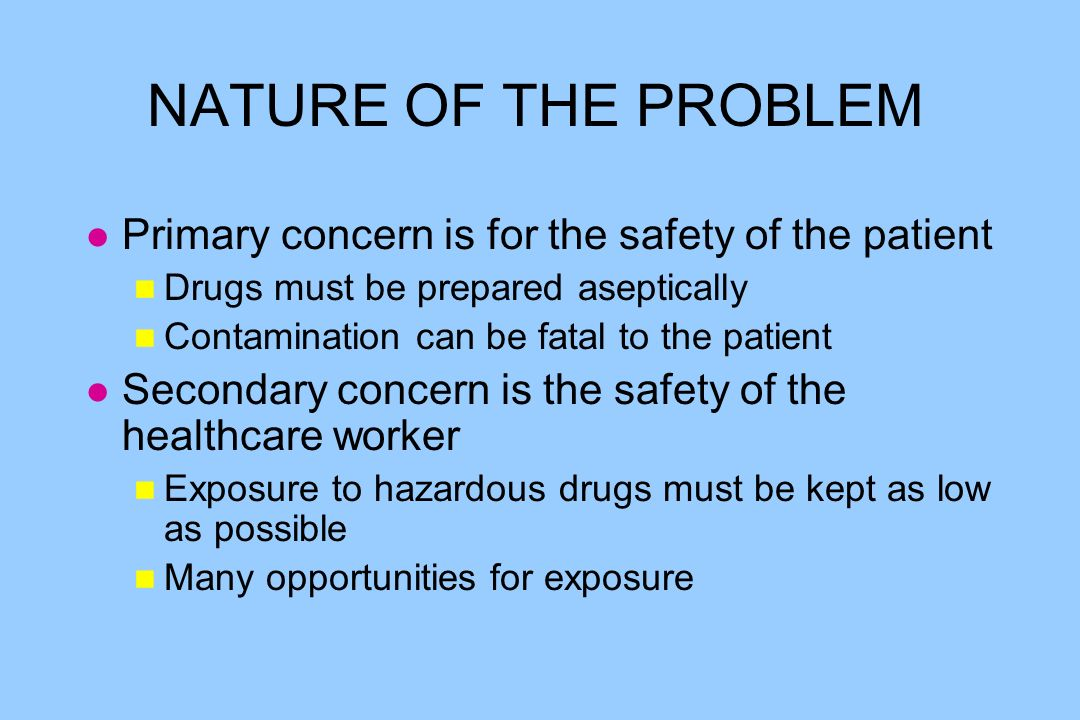 NATURE OF THE PROBLEM l Primary concern is for the safety of the patient n Drugs must be prepared aseptically n Contamination can be fatal to the patient l Secondary concern is the safety of the healthcare worker n Exposure to hazardous drugs must be kept as low as possible n Many opportunities for exposure