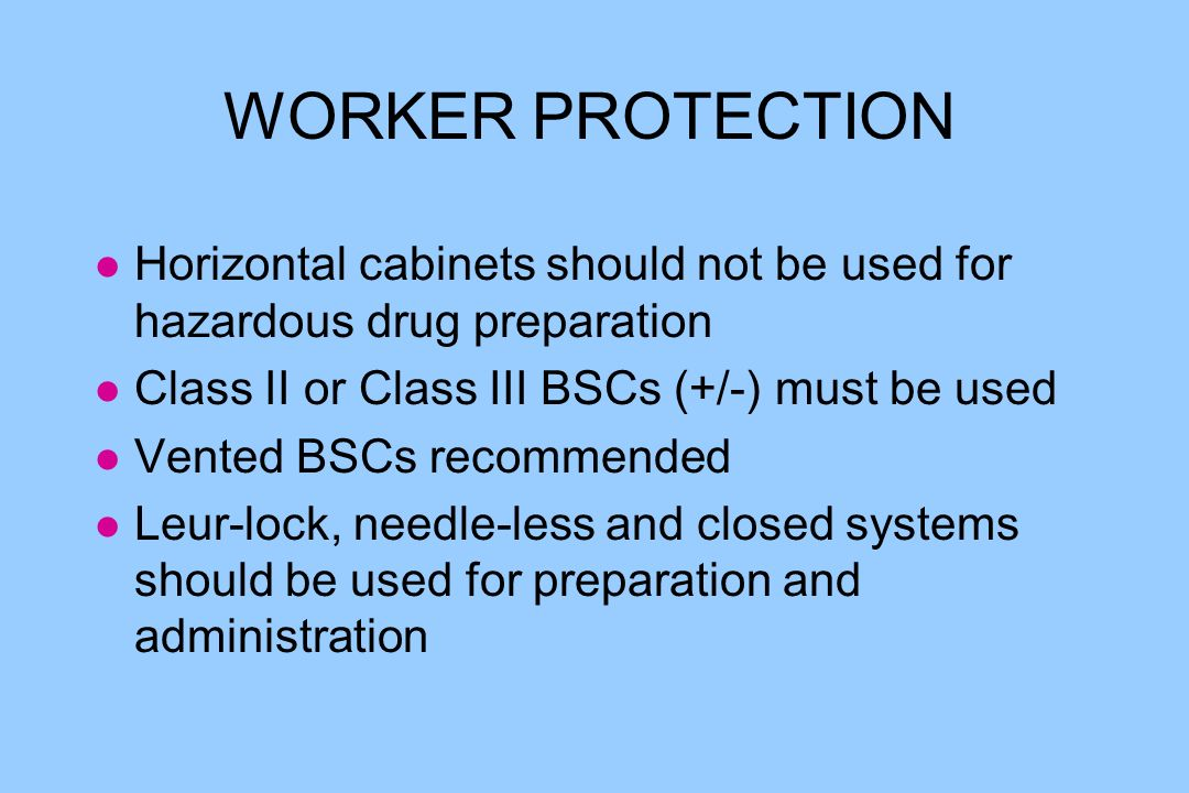 WORKER PROTECTION l Horizontal cabinets should not be used for hazardous drug preparation l Class II or Class III BSCs (+/-) must be used l Vented BSCs recommended l Leur-lock, needle-less and closed systems should be used for preparation and administration
