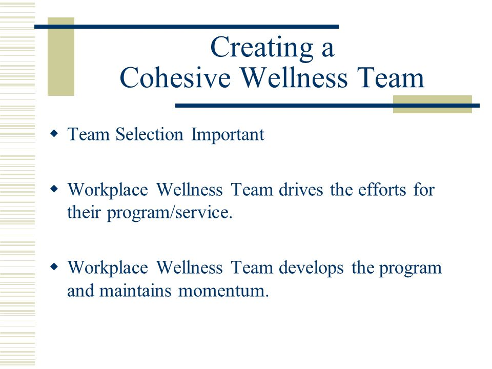 Creating a Cohesive Wellness Team Team Selection Important Workplace Wellness Team drives the efforts for their program/service.