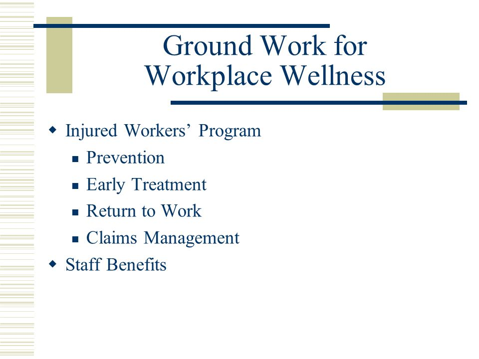 Ground Work for Workplace Wellness Injured Workers Program Prevention Early Treatment Return to Work Claims Management Staff Benefits