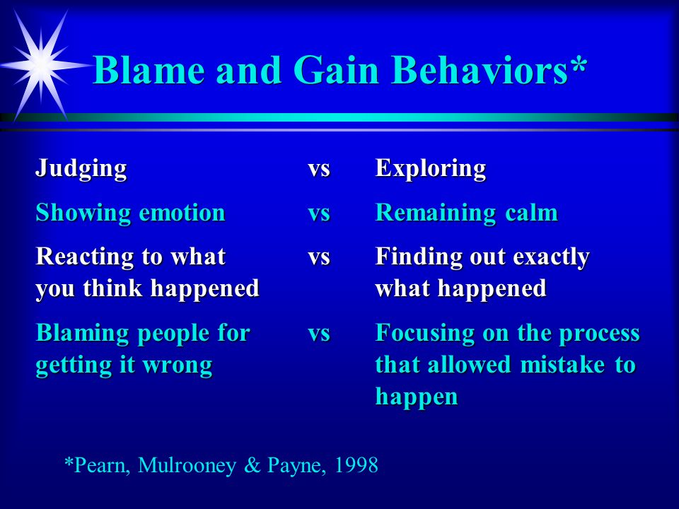 Blame and Gain Behaviors* JudgingvsExploring Showing emotion vsRemaining calm Reacting to what vs Finding out exactly you think happenedwhat happened Blaming people forvsFocusing on the process getting it wrongthat allowed mistake to happen *Pearn, Mulrooney & Payne, 1998