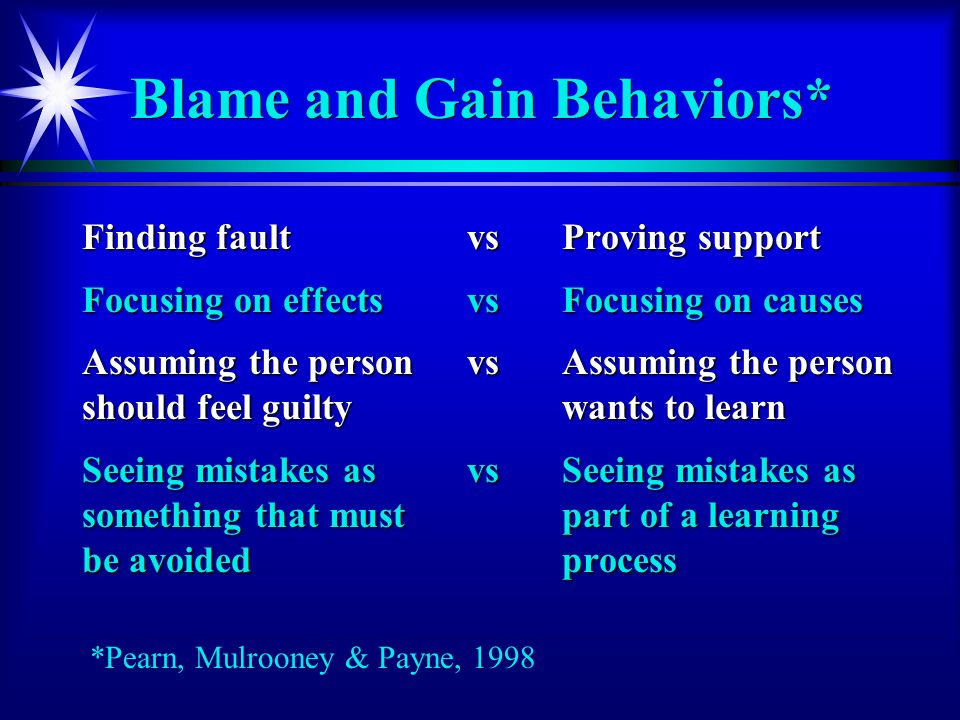 Blame and Gain Behaviors* Finding faultvsProving support Focusing on effects vsFocusing on causes Assuming the person vs Assuming the person should feel guiltywants to learn Seeing mistakes asvsSeeing mistakes as something that mustpart of a learning be avoided process *Pearn, Mulrooney & Payne, 1998