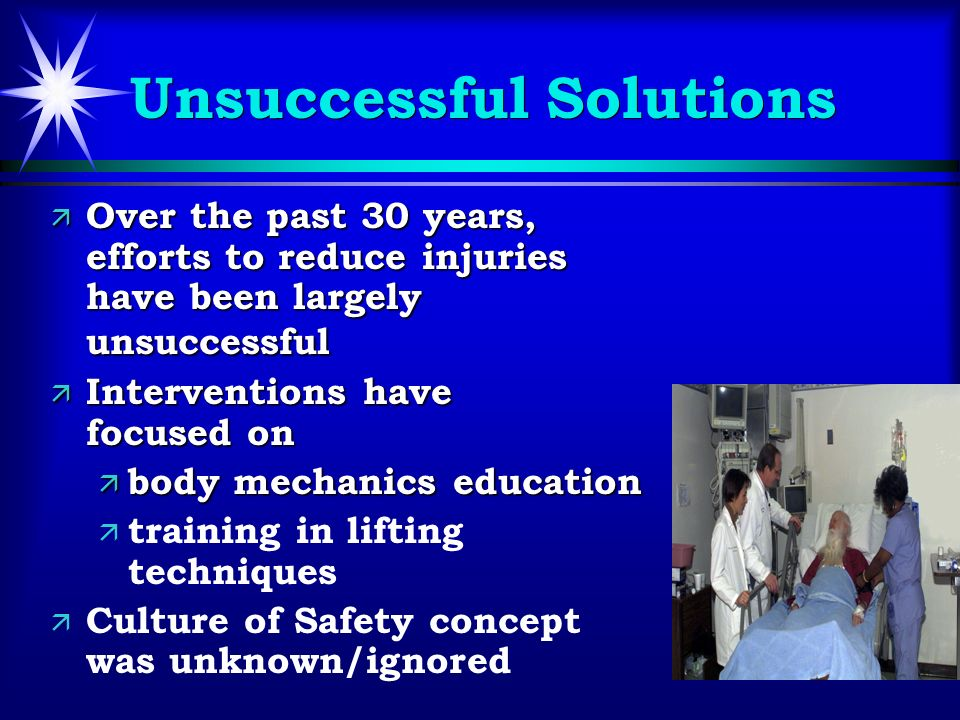 Unsuccessful Solutions ä Over the past 30 years, efforts to reduce injuries have been largely unsuccessful ä Interventions have focused on ä body mechanics education ä ä training in lifting techniques ä ä Culture of Safety concept was unknown/ignored