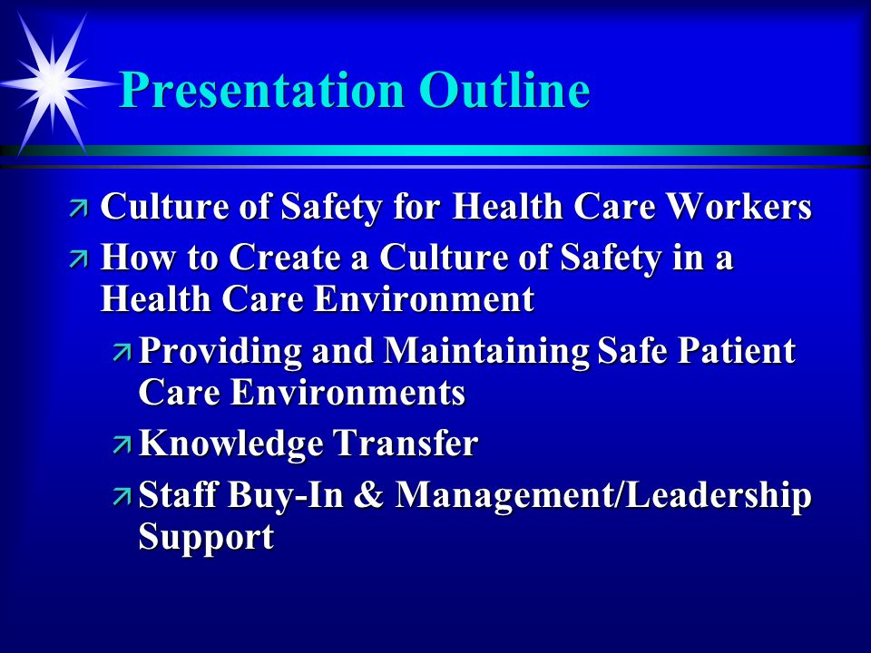 Presentation Outline ä Culture of Safety for Health Care Workers ä How to Create a Culture of Safety in a Health Care Environment ä Providing and Maintaining Safe Patient Care Environments ä Knowledge Transfer ä Staff Buy-In & Management/Leadership Support