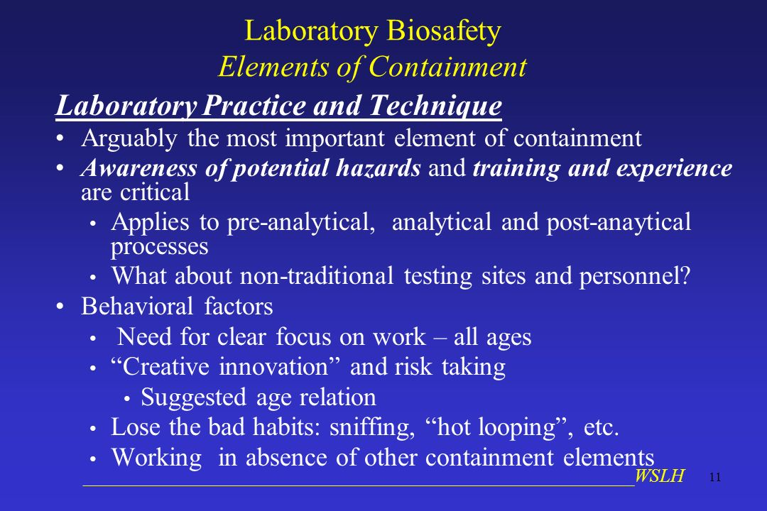 __________________________________________________________WSLH 11 Laboratory Biosafety Elements of Containment Laboratory Practice and Technique Arguably the most important element of containment Awareness of potential hazards and training and experience are critical Applies to pre-analytical, analytical and post-anaytical processes What about non-traditional testing sites and personnel.