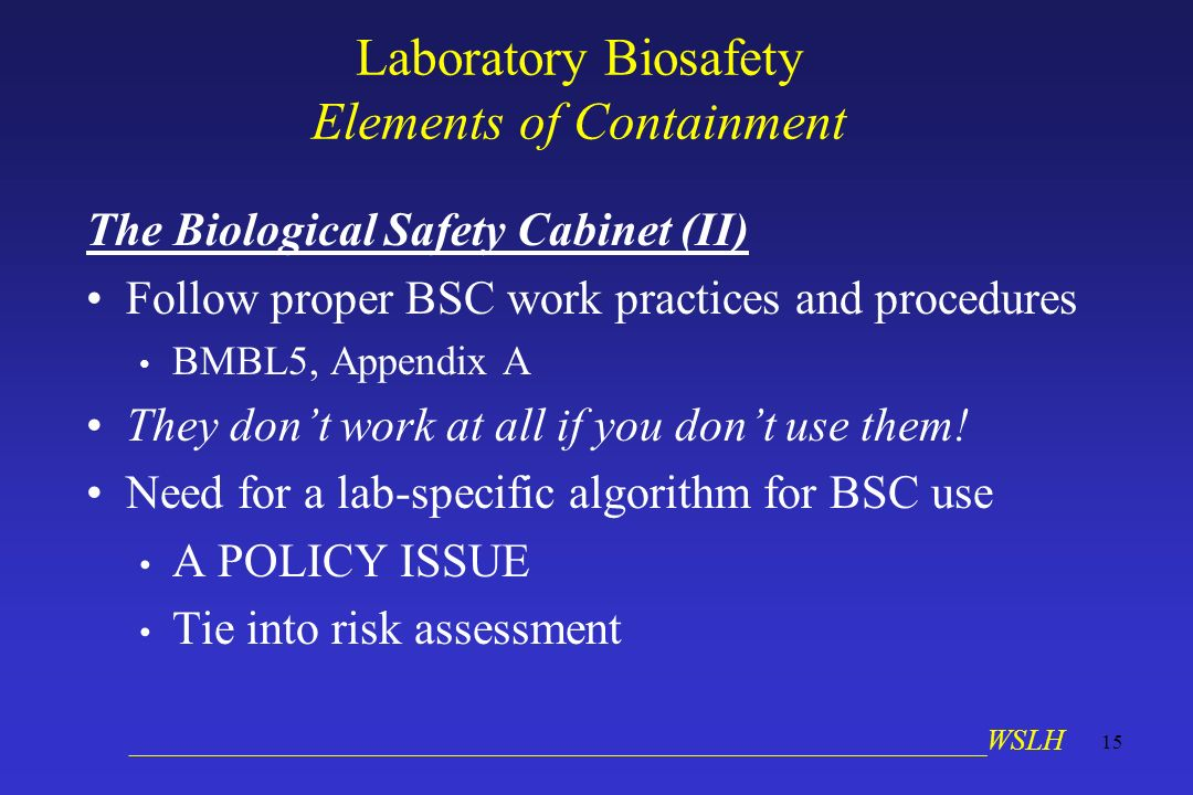 __________________________________________________________WSLH 15 Laboratory Biosafety Elements of Containment The Biological Safety Cabinet (II) Follow proper BSC work practices and procedures BMBL5, Appendix A They dont work at all if you dont use them.