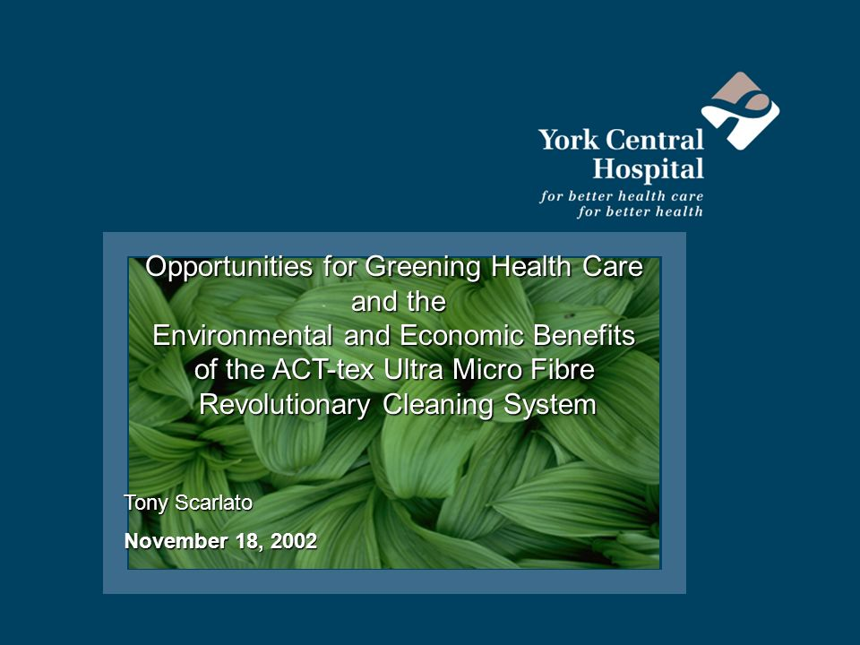 Opportunities for Greening Health Care and the and the Environmental and Economic Benefits of the ACT-tex Ultra Micro Fibre Revolutionary Cleaning System Revolutionary Cleaning System Tony Scarlato November 18, 2002