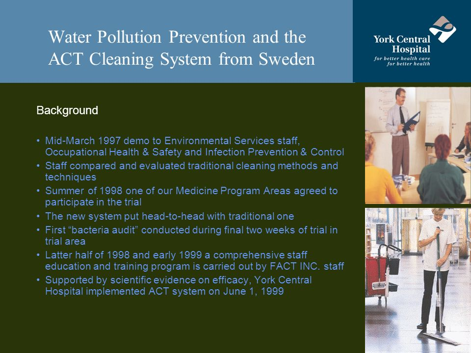 Water Pollution Prevention and the ACT Cleaning System from Sweden Background Mid-March 1997 demo to Environmental Services staff, Occupational Health & Safety and Infection Prevention & Control Staff compared and evaluated traditional cleaning methods and techniques Summer of 1998 one of our Medicine Program Areas agreed to participate in the trial The new system put head-to-head with traditional one First bacteria audit conducted during final two weeks of trial in trial area Latter half of 1998 and early 1999 a comprehensive staff education and training program is carried out by FACT INC.