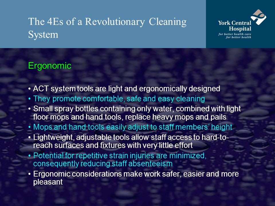 The 4Es of a Revolutionary Cleaning System Ergonomic ACT system tools are light and ergonomically designed They promote comfortable, safe and easy cleaning Small spray bottles containing only water, combined with light floor mops and hand tools, replace heavy mops and pails Mops and hand tools easily adjust to staff members height Lightweight, adjustable tools allow staff access to hard-to- reach surfaces and fixtures with very little effort Potential for repetitive strain injuries are minimized, consequently reducing staff absenteeism Ergonomic considerations make work safer, easier and more pleasant