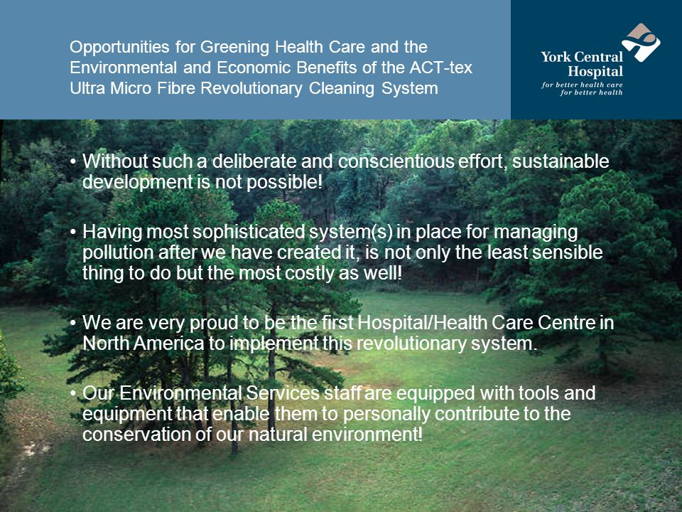 Opportunities for Greening Health Care and the Environmental and Economic Benefits of the ACT-tex Ultra Micro Fibre Revolutionary Cleaning System Without such a deliberate and conscientious effort, sustainable development is not possible.