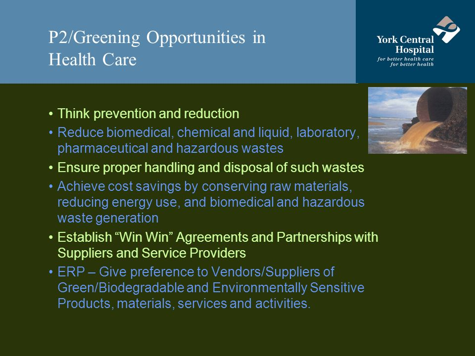 P2/Greening Opportunities in Health Care Think prevention and reduction Reduce biomedical, chemical and liquid, laboratory, pharmaceutical and hazardous wastes Ensure proper handling and disposal of such wastes Achieve cost savings by conserving raw materials, reducing energy use, and biomedical and hazardous waste generation Establish Win Win Agreements and Partnerships with Suppliers and Service Providers ERP – Give preference to Vendors/Suppliers of Green/Biodegradable and Environmentally Sensitive Products, materials, services and activities.