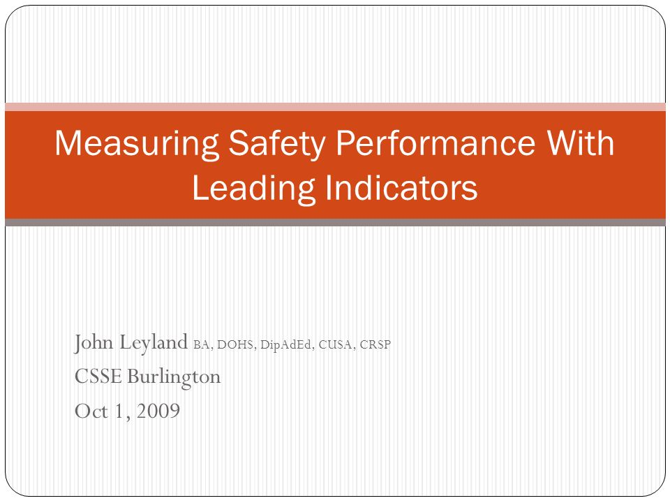 John Leyland BA, DOHS, DipAdEd, CUSA, CRSP CSSE Burlington Oct 1, 2009 Measuring Safety Performance With Leading Indicators
